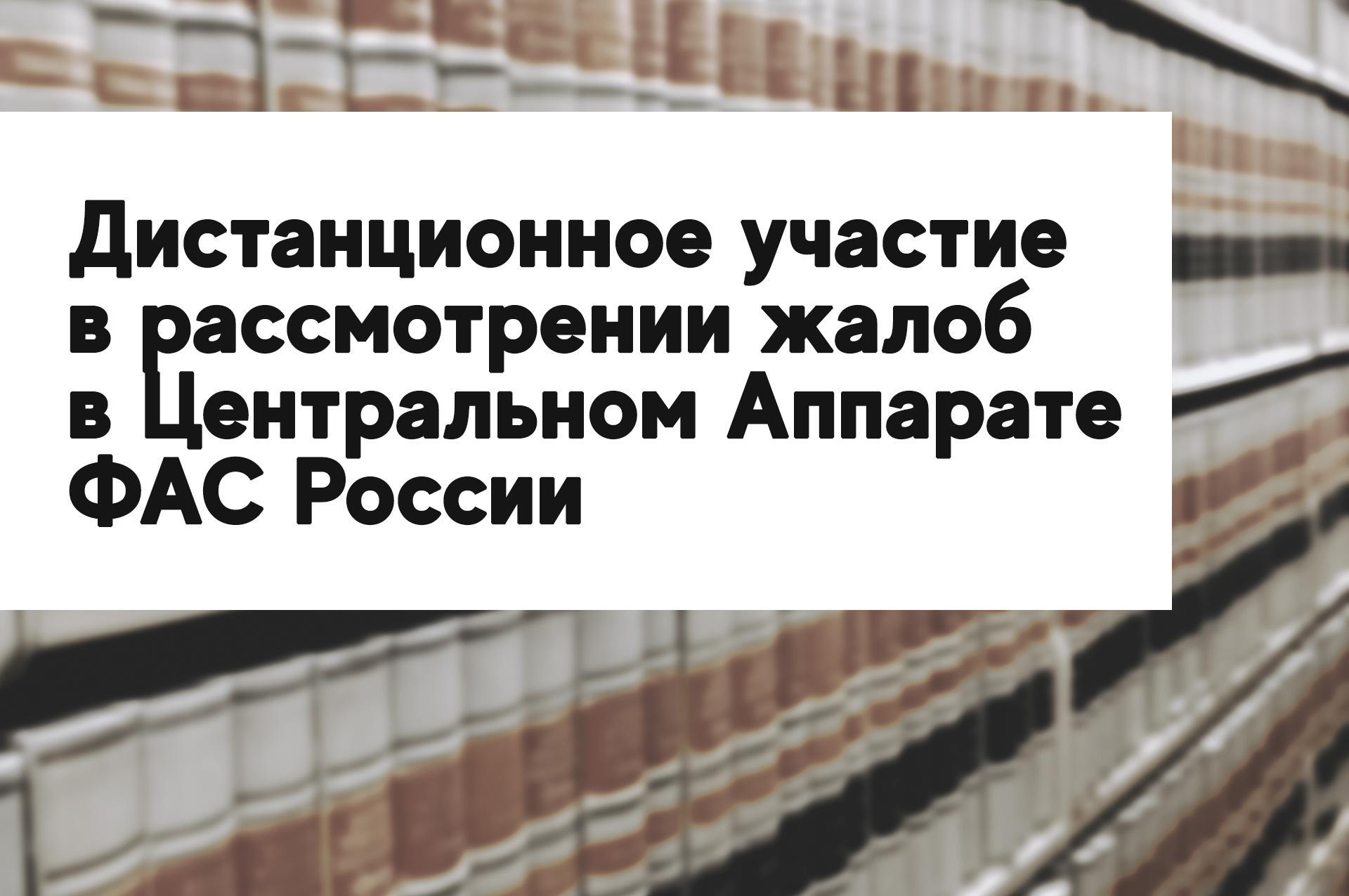 Дистанционное участие в рассмотрении жалоб в Центральном Аппарате ФАС России