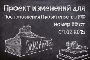 Проект изменений для Постановления правительства РФ №99 от 04.02.2015.